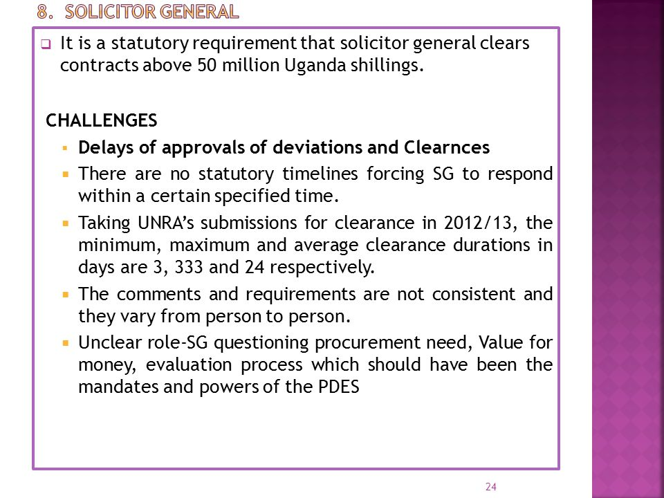  It is a statutory requirement that solicitor general clears contracts above 50 million Uganda shillings. CHALLENGES  Delays of approvals of deviati
