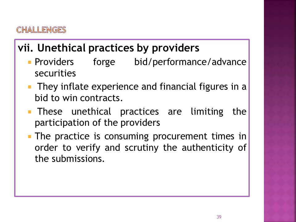 vii. Unethical practices by providers  Providers forge bid/performance/advance securities  They inflate experience and financial figures in a bid to