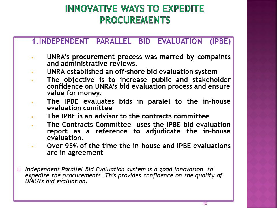 1.INDEPENDENT PARALLEL BID EVALUATION (IPBE)  UNRA's procurement process was marred by compaints and administrative reviews.  UNRA established an of