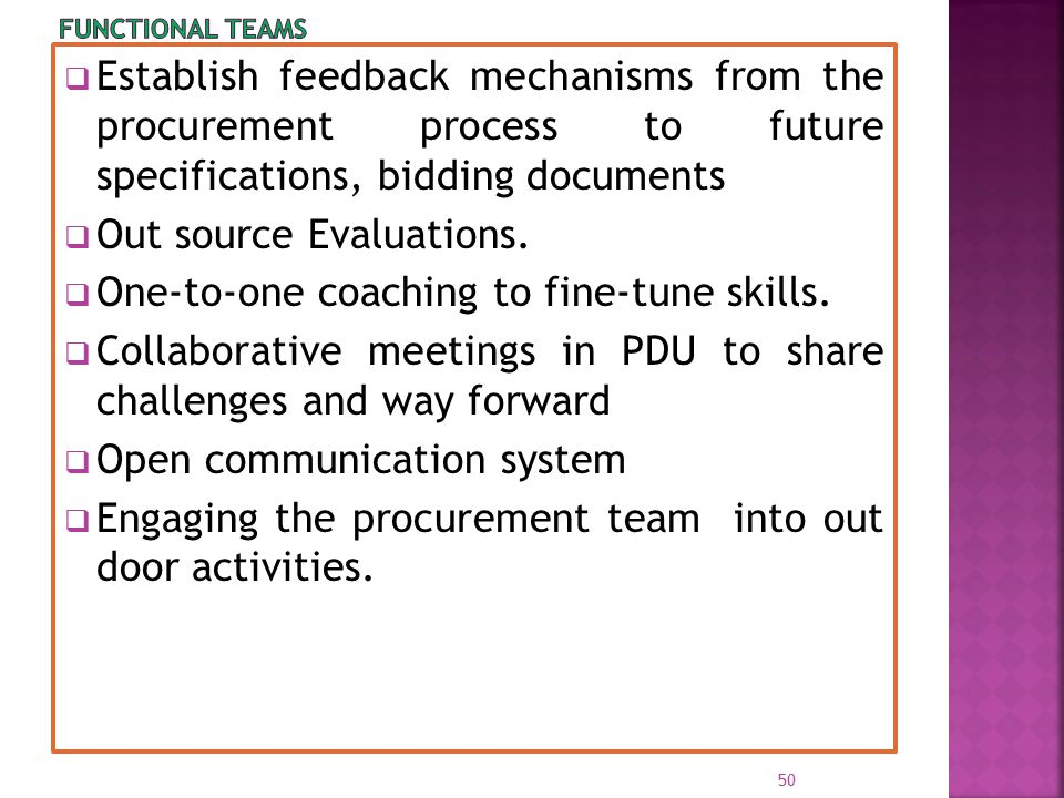  Establish feedback mechanisms from the procurement process to future specifications, bidding documents  Out source Evaluations.  One-to-one coachi