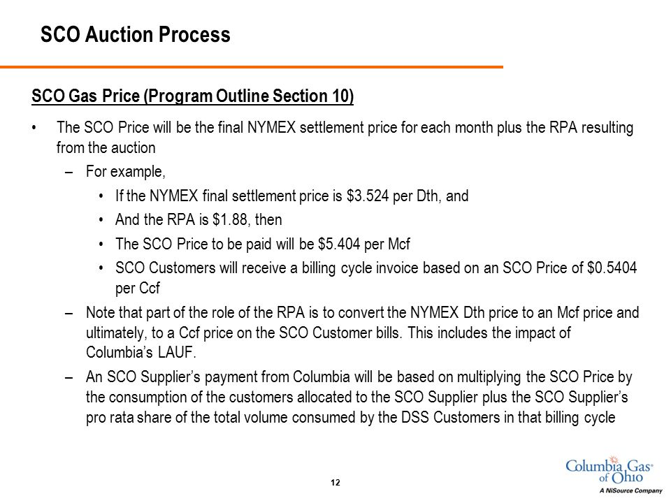 12 SCO Auction Process SCO Gas Price (Program Outline Section 10) The SCO Price will be the final NYMEX settlement price for each month plus the RPA resulting from the auction –For example, If the NYMEX final settlement price is $3.524 per Dth, and And the RPA is $1.88, then The SCO Price to be paid will be $5.404 per Mcf SCO Customers will receive a billing cycle invoice based on an SCO Price of $0.5404 per Ccf –Note that part of the role of the RPA is to convert the NYMEX Dth price to an Mcf price and ultimately, to a Ccf price on the SCO Customer bills.