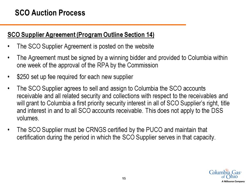 15 SCO Auction Process SCO Supplier Agreement (Program Outline Section 14) The SCO Supplier Agreement is posted on the website The Agreement must be signed by a winning bidder and provided to Columbia within one week of the approval of the RPA by the Commission $250 set up fee required for each new supplier The SCO Supplier agrees to sell and assign to Columbia the SCO accounts receivable and all related security and collections with respect to the receivables and will grant to Columbia a first priority security interest in all of SCO Supplier's right, title and interest in and to all SCO accounts receivable.