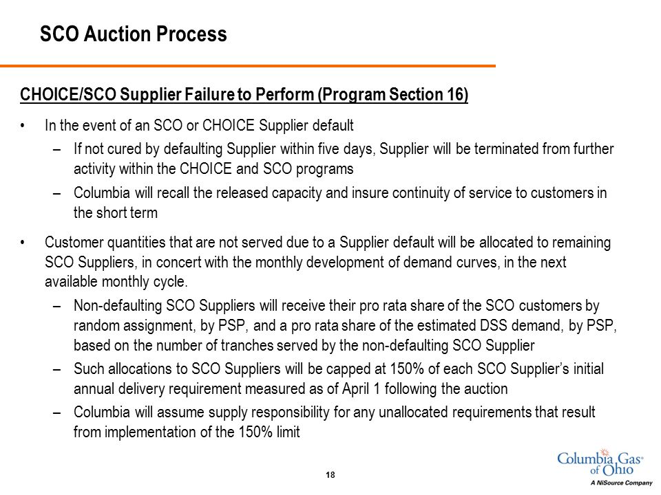 18 SCO Auction Process CHOICE/SCO Supplier Failure to Perform (Program Section 16) In the event of an SCO or CHOICE Supplier default –If not cured by defaulting Supplier within five days, Supplier will be terminated from further activity within the CHOICE and SCO programs –Columbia will recall the released capacity and insure continuity of service to customers in the short term Customer quantities that are not served due to a Supplier default will be allocated to remaining SCO Suppliers, in concert with the monthly development of demand curves, in the next available monthly cycle.