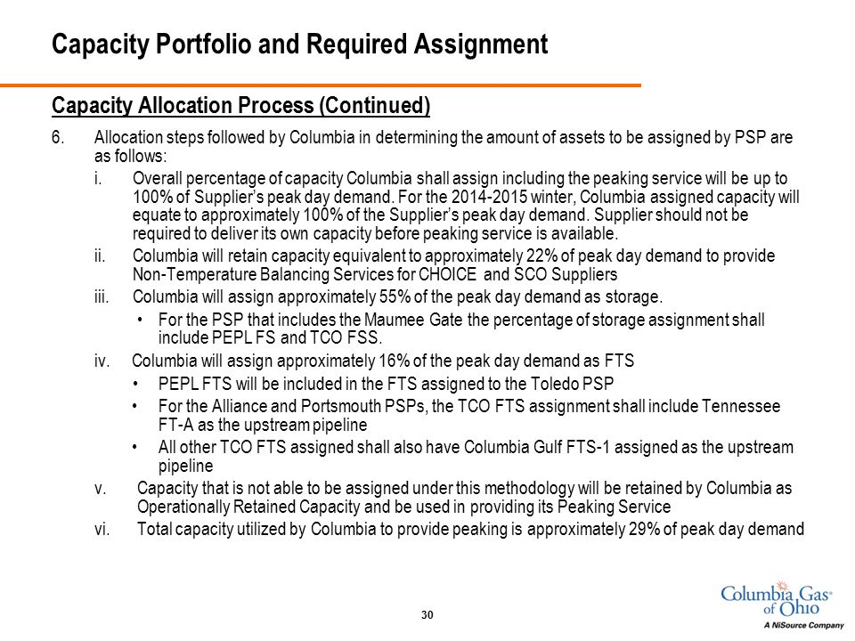 30 Capacity Portfolio and Required Assignment Capacity Allocation Process (Continued) 6.Allocation steps followed by Columbia in determining the amount of assets to be assigned by PSP are as follows: i.Overall percentage of capacity Columbia shall assign including the peaking service will be up to 100% of Supplier's peak day demand.