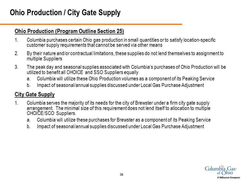 36 Ohio Production / City Gate Supply Ohio Production (Program Outline Section 25) 1.Columbia purchases certain Ohio gas production in small quantities or to satisfy location-specific customer supply requirements that cannot be served via other means 2.By their nature and/or contractual limitations, these supplies do not lend themselves to assignment to multiple Suppliers 3.The peak day and seasonal supplies associated with Columbia's purchases of Ohio Production will be utilized to benefit all CHOICE and SSO Suppliers equally a.Columbia will utilize these Ohio Production volumes as a component of its Peaking Service b.Impact of seasonal/annual supplies discussed under Local Gas Purchase Adjustment City Gate Supply 1.Columbia serves the majority of its needs for the city of Brewster under a firm city gate supply arrangement.