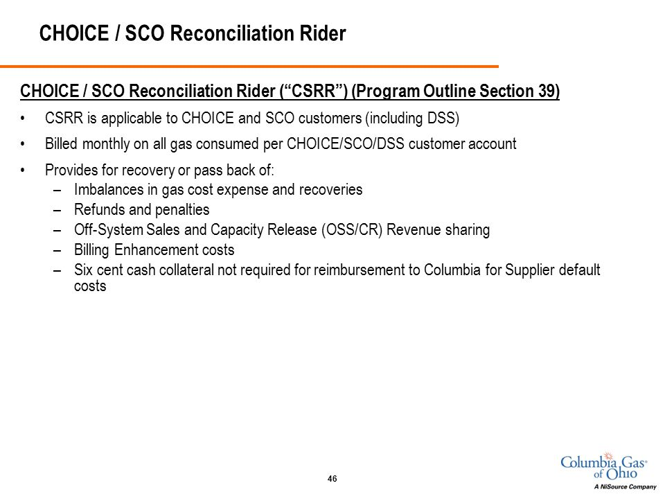 46 CHOICE / SCO Reconciliation Rider CHOICE / SCO Reconciliation Rider ( CSRR ) (Program Outline Section 39) CSRR is applicable to CHOICE and SCO customers (including DSS) Billed monthly on all gas consumed per CHOICE/SCO/DSS customer account Provides for recovery or pass back of: –Imbalances in gas cost expense and recoveries –Refunds and penalties –Off-System Sales and Capacity Release (OSS/CR) Revenue sharing –Billing Enhancement costs –Six cent cash collateral not required for reimbursement to Columbia for Supplier default costs