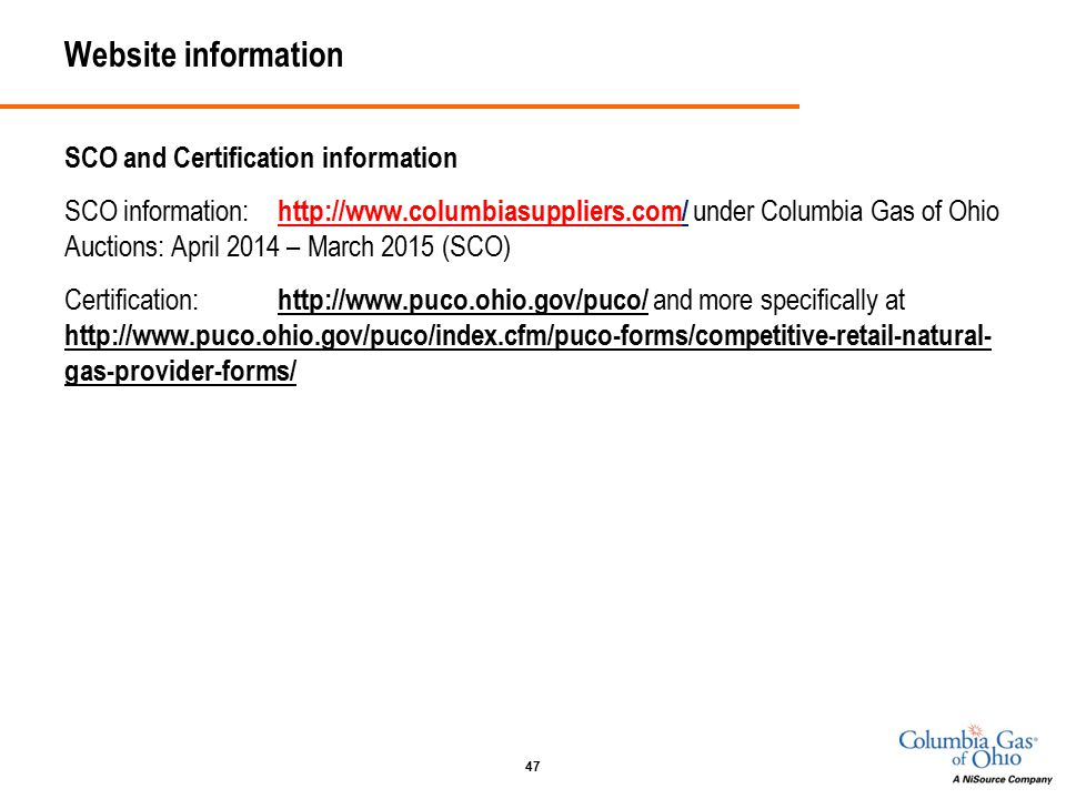 Website information SCO and Certification information SCO information: http://www.columbiasuppliers.com/ under Columbia Gas of Ohio Auctions: April 2014 – March 2015 (SCO) Certification: http://www.puco.ohio.gov/puco/ and more specifically at http://www.puco.ohio.gov/puco/index.cfm/puco-forms/competitive-retail-natural- gas-provider-forms/ 47
