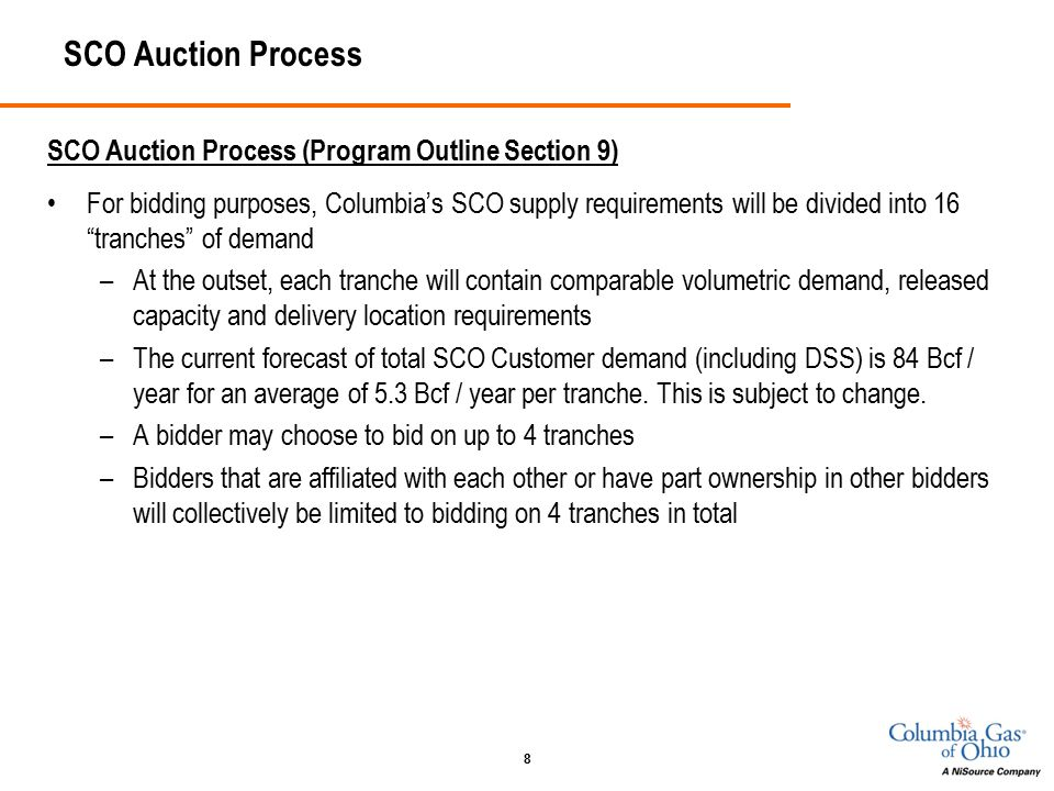 8 SCO Auction Process SCO Auction Process (Program Outline Section 9) For bidding purposes, Columbia's SCO supply requirements will be divided into 16 tranches of demand –At the outset, each tranche will contain comparable volumetric demand, released capacity and delivery location requirements –The current forecast of total SCO Customer demand (including DSS) is 84 Bcf / year for an average of 5.3 Bcf / year per tranche.