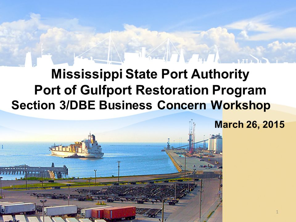 Mississippi State Port Authority Port of Gulfport Restoration Program Section 3/DBE Business Concern Workshop March 26, 2015 1