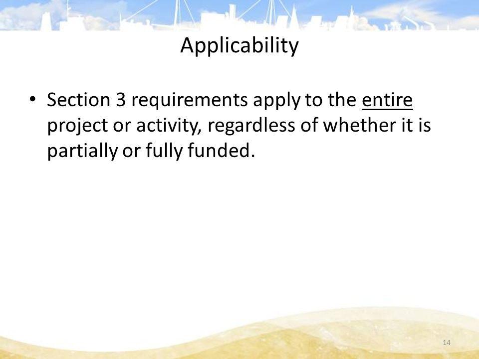 Applicability Section 3 requirements apply to the entire project or activity, regardless of whether it is partially or fully funded.