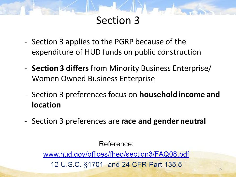 Section 3 -Section 3 applies to the PGRP because of the expenditure of HUD funds on public construction -Section 3 differs from Minority Business Enterprise/ Women Owned Business Enterprise -Section 3 preferences focus on household income and location -Section 3 preferences are race and gender neutral Reference: www.hud.gov/offices/fheo/section3/FAQ08.pdf 12 U.S.C.