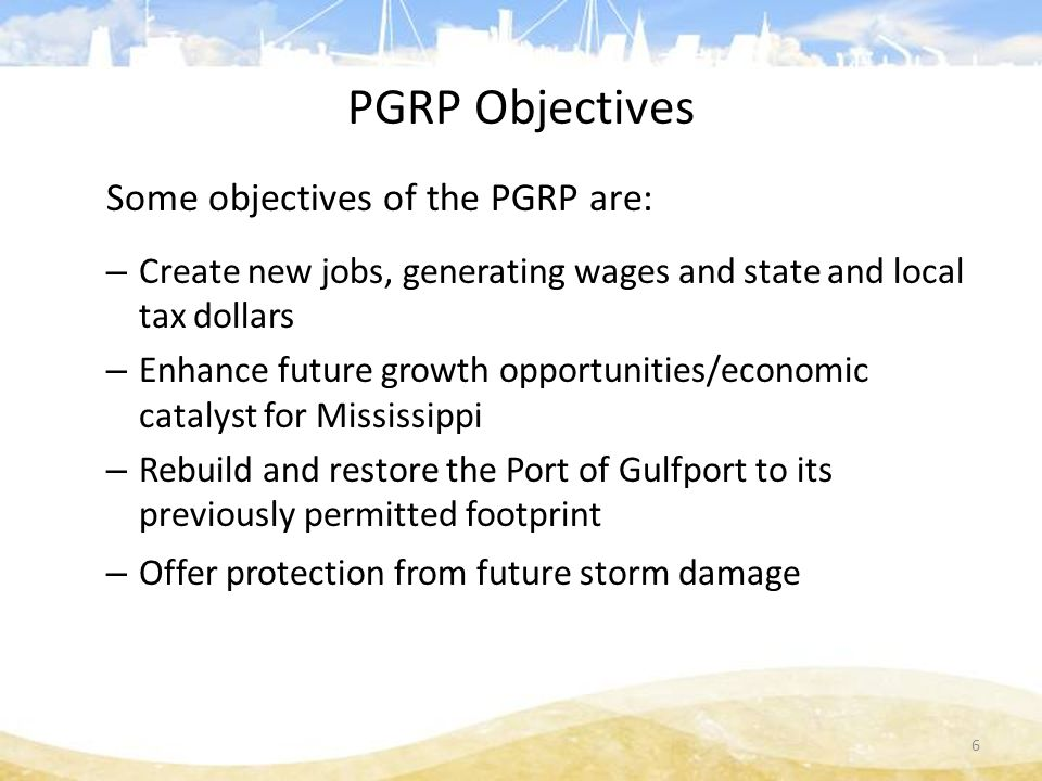 PGRP Objectives Some objectives of the PGRP are: – Create new jobs, generating wages and state and local tax dollars – Enhance future growth opportunities/economic catalyst for Mississippi – Rebuild and restore the Port of Gulfport to its previously permitted footprint – Offer protection from future storm damage 6
