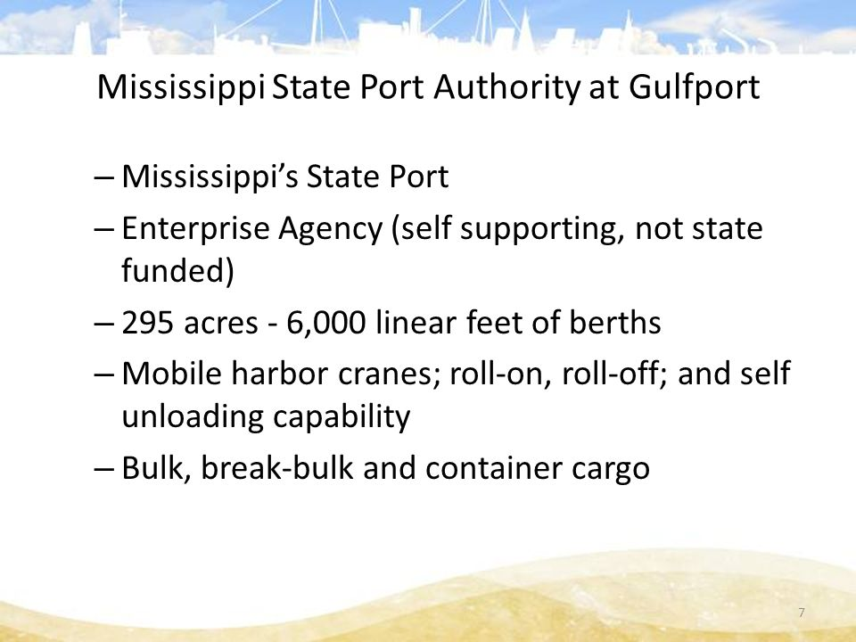 Mississippi State Port Authority at Gulfport – Mississippi's State Port – Enterprise Agency (self supporting, not state funded) – 295 acres - 6,000 linear feet of berths – Mobile harbor cranes; roll-on, roll-off; and self unloading capability – Bulk, break-bulk and container cargo 7