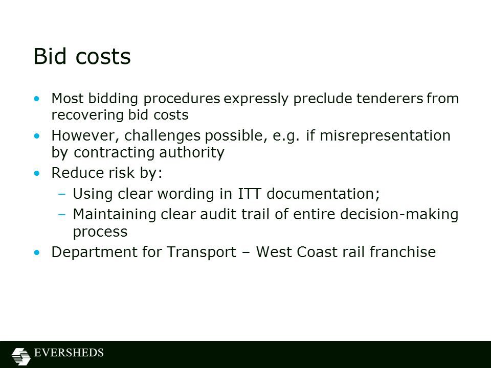 Bid costs Most bidding procedures expressly preclude tenderers from recovering bid costs However, challenges possible, e.g.