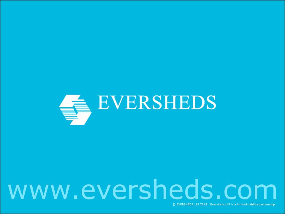 © EVERSHEDS LLP 2012. Eversheds LLP is a limited liability partnership.