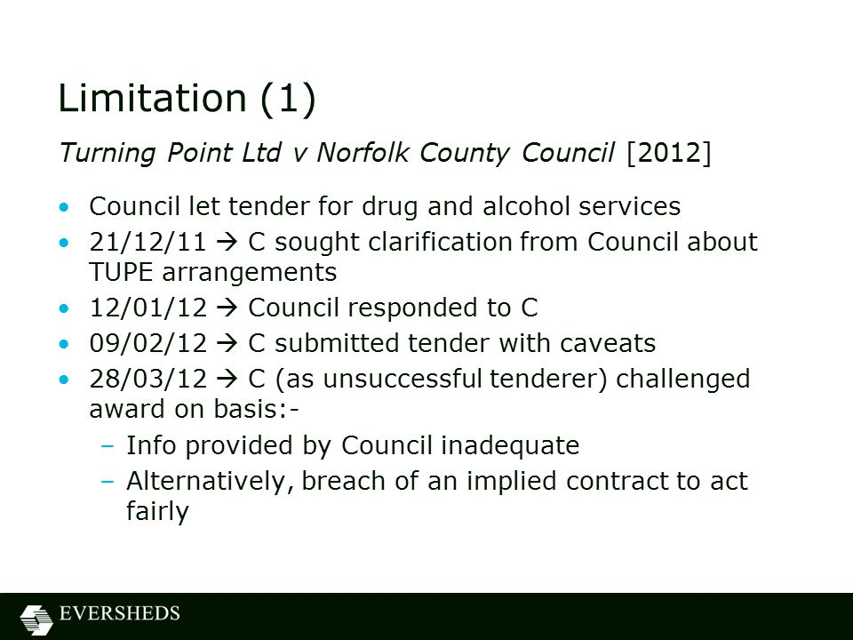 Limitation (1) Council let tender for drug and alcohol services 21/12/11  C sought clarification from Council about TUPE arrangements 12/01/12  Council responded to C 09/02/12  C submitted tender with caveats 28/03/12  C (as unsuccessful tenderer) challenged award on basis:- –Info provided by Council inadequate –Alternatively, breach of an implied contract to act fairly Turning Point Ltd v Norfolk County Council [2012]