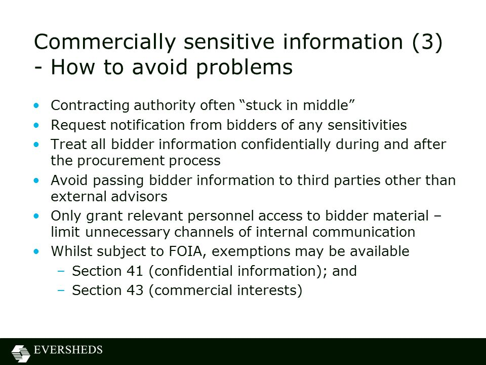 Commercially sensitive information (3) - How to avoid problems Contracting authority often stuck in middle Request notification from bidders of any sensitivities Treat all bidder information confidentially during and after the procurement process Avoid passing bidder information to third parties other than external advisors Only grant relevant personnel access to bidder material – limit unnecessary channels of internal communication Whilst subject to FOIA, exemptions may be available –Section 41 (confidential information); and –Section 43 (commercial interests)