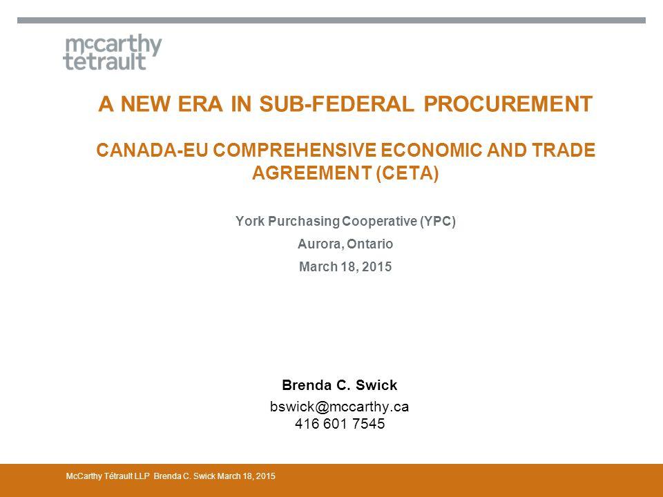 A NEW ERA IN SUB-FEDERAL PROCUREMENT CANADA-EU COMPREHENSIVE ECONOMIC AND TRADE AGREEMENT (CETA) York Purchasing Cooperative (YPC) Aurora, Ontario March 18, 2015 Brenda C.