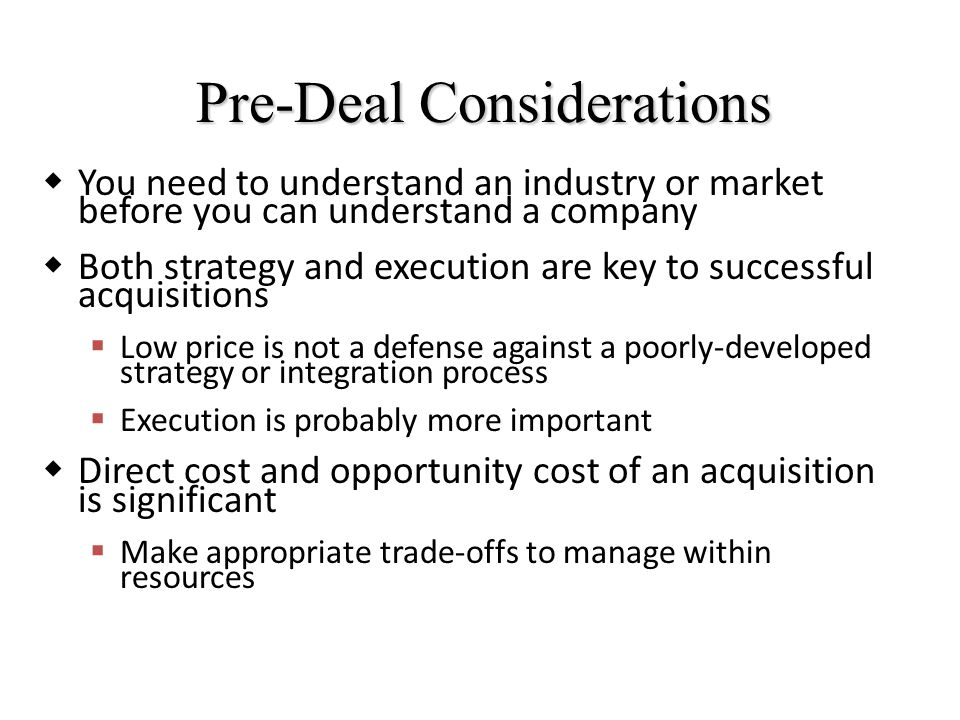 Pre-Deal Considerations  You need to understand an industry or market before you can understand a company  Both strategy and execution are key to successful acquisitions  Low price is not a defense against a poorly-developed strategy or integration process  Execution is probably more important  Direct cost and opportunity cost of an acquisition is significant  Make appropriate trade-offs to manage within resources