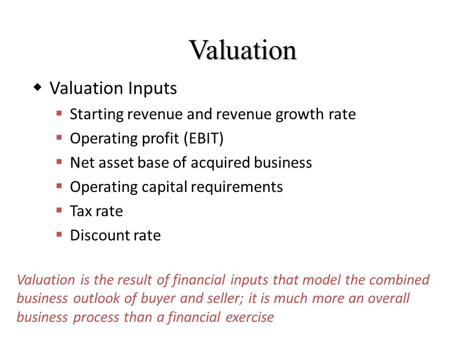 Valuation is the result of financial inputs that model the combined business outlook of buyer and seller; it is much more an overall business process than a financial exercise Valuation  Valuation Inputs  Starting revenue and revenue growth rate  Operating profit (EBIT)  Net asset base of acquired business  Operating capital requirements  Tax rate  Discount rate