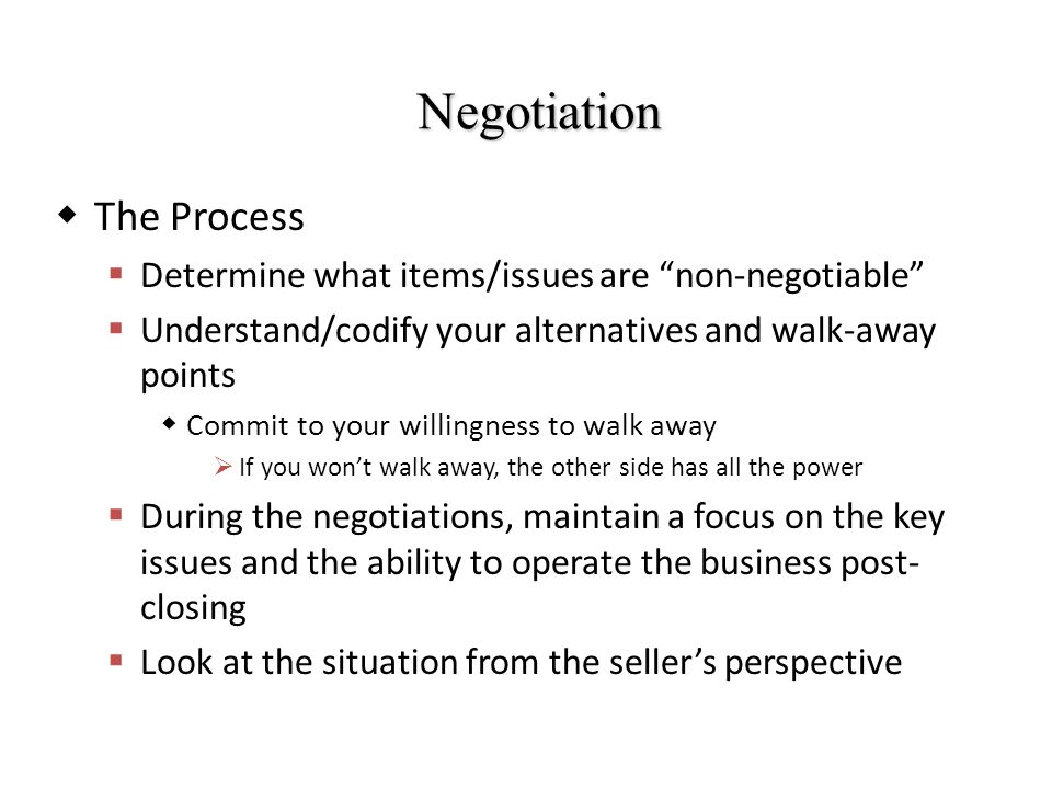 Negotiation  The Process  Determine what items/issues are non-negotiable  Understand/codify your alternatives and walk-away points  Commit to your willingness to walk away  If you won't walk away, the other side has all the power  During the negotiations, maintain a focus on the key issues and the ability to operate the business post- closing  Look at the situation from the seller's perspective