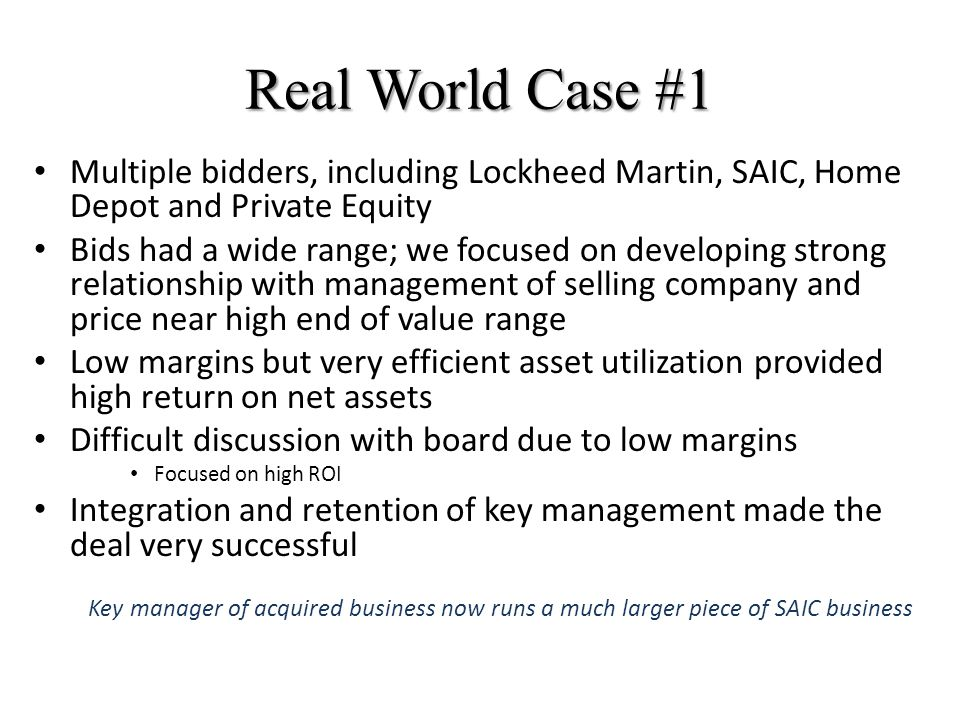 Real World Case #1 Multiple bidders, including Lockheed Martin, SAIC, Home Depot and Private Equity Bids had a wide range; we focused on developing strong relationship with management of selling company and price near high end of value range Low margins but very efficient asset utilization provided high return on net assets Difficult discussion with board due to low margins Focused on high ROI Integration and retention of key management made the deal very successful Key manager of acquired business now runs a much larger piece of SAIC business