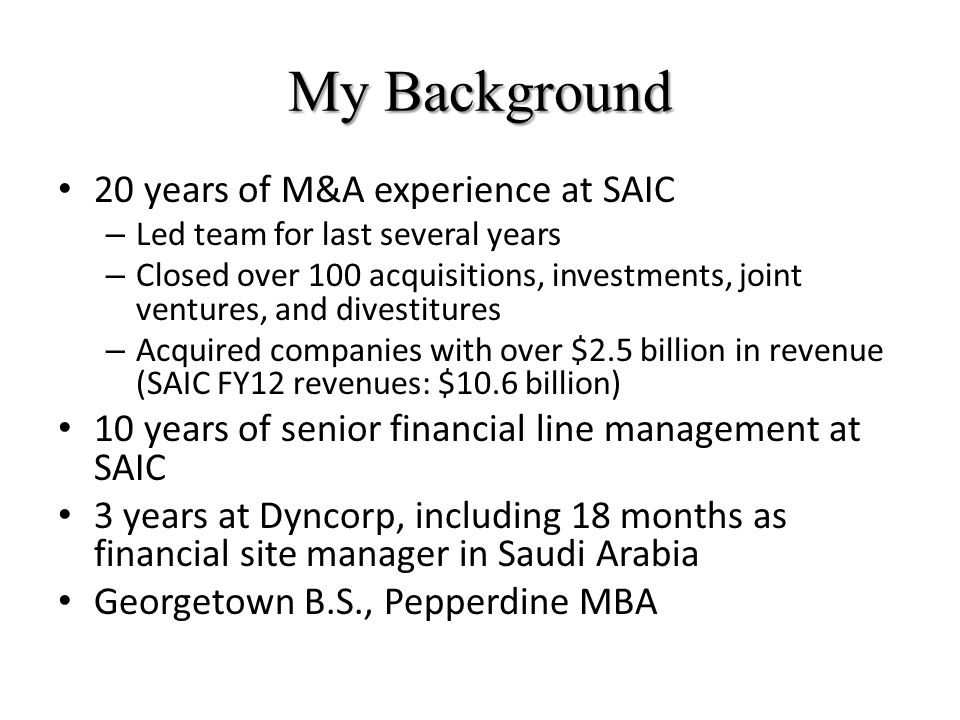 My Background 20 years of M&A experience at SAIC – Led team for last several years – Closed over 100 acquisitions, investments, joint ventures, and divestitures – Acquired companies with over $2.5 billion in revenue (SAIC FY12 revenues: $10.6 billion) 10 years of senior financial line management at SAIC 3 years at Dyncorp, including 18 months as financial site manager in Saudi Arabia Georgetown B.S., Pepperdine MBA