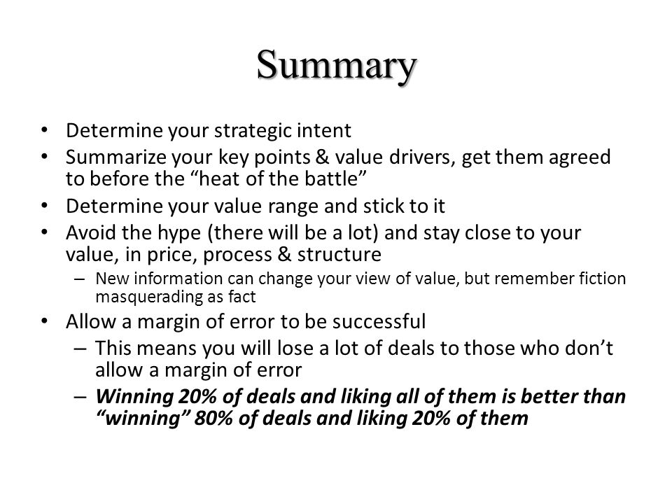 Summary Determine your strategic intent Summarize your key points & value drivers, get them agreed to before the heat of the battle Determine your value range and stick to it Avoid the hype (there will be a lot) and stay close to your value, in price, process & structure – New information can change your view of value, but remember fiction masquerading as fact Allow a margin of error to be successful – This means you will lose a lot of deals to those who don't allow a margin of error – Winning 20% of deals and liking all of them is better than winning 80% of deals and liking 20% of them