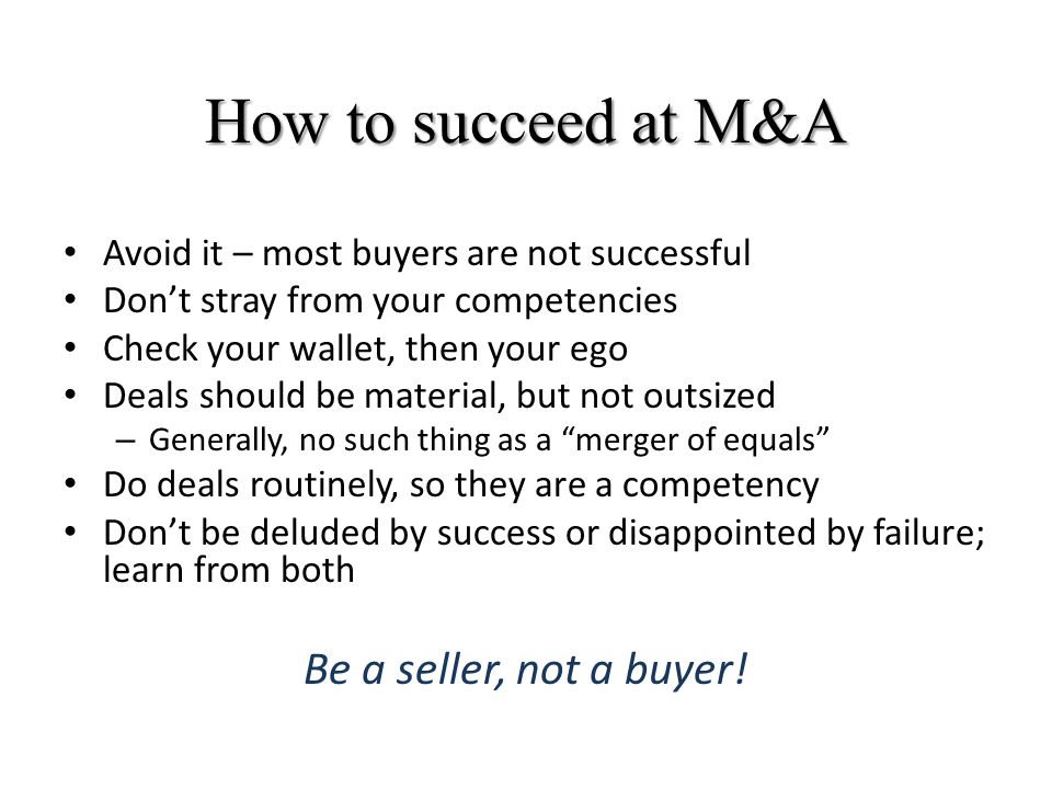 How to succeed at M&A Avoid it – most buyers are not successful Don't stray from your competencies Check your wallet, then your ego Deals should be material, but not outsized – Generally, no such thing as a merger of equals Do deals routinely, so they are a competency Don't be deluded by success or disappointed by failure; learn from both Be a seller, not a buyer!