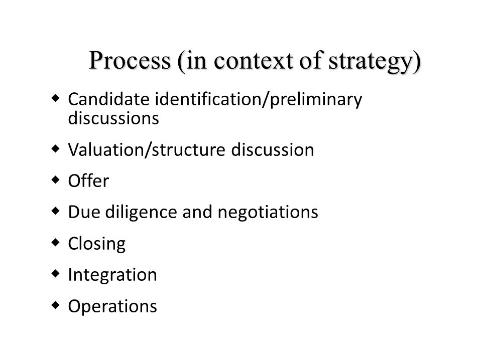Process (in context of strategy)  Candidate identification/preliminary discussions  Valuation/structure discussion  Offer  Due diligence and negotiations  Closing  Integration  Operations