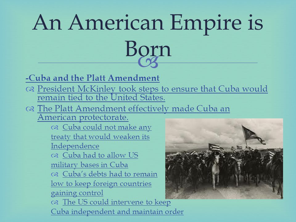  -Cuba and the Platt Amendment  President McKinley took steps to ensure that Cuba would remain tied to the United States.