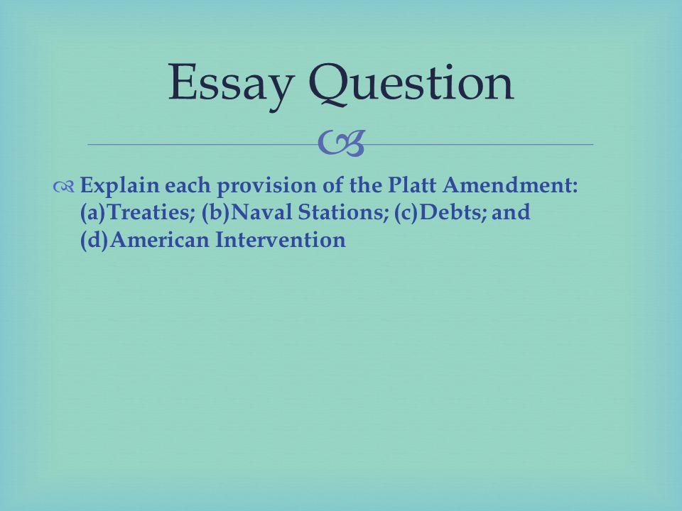  Explain each provision of the Platt Amendment: (a)Treaties; (b)Naval Stations; (c)Debts; and (d)American Intervention Essay Question