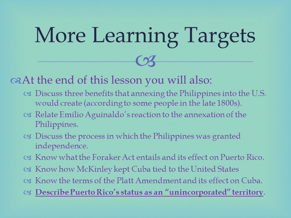   At the end of this lesson you will also:  Discuss three benefits that annexing the Philippines into the U.S.