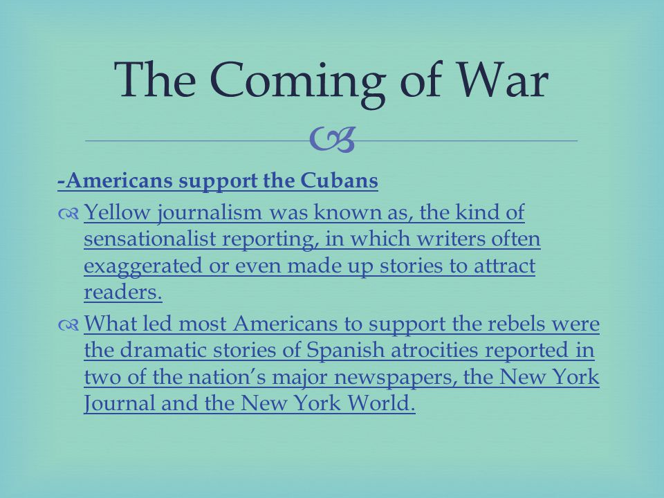  -Americans support the Cubans  Yellow journalism was known as, the kind of sensationalist reporting, in which writers often exaggerated or even made up stories to attract readers.