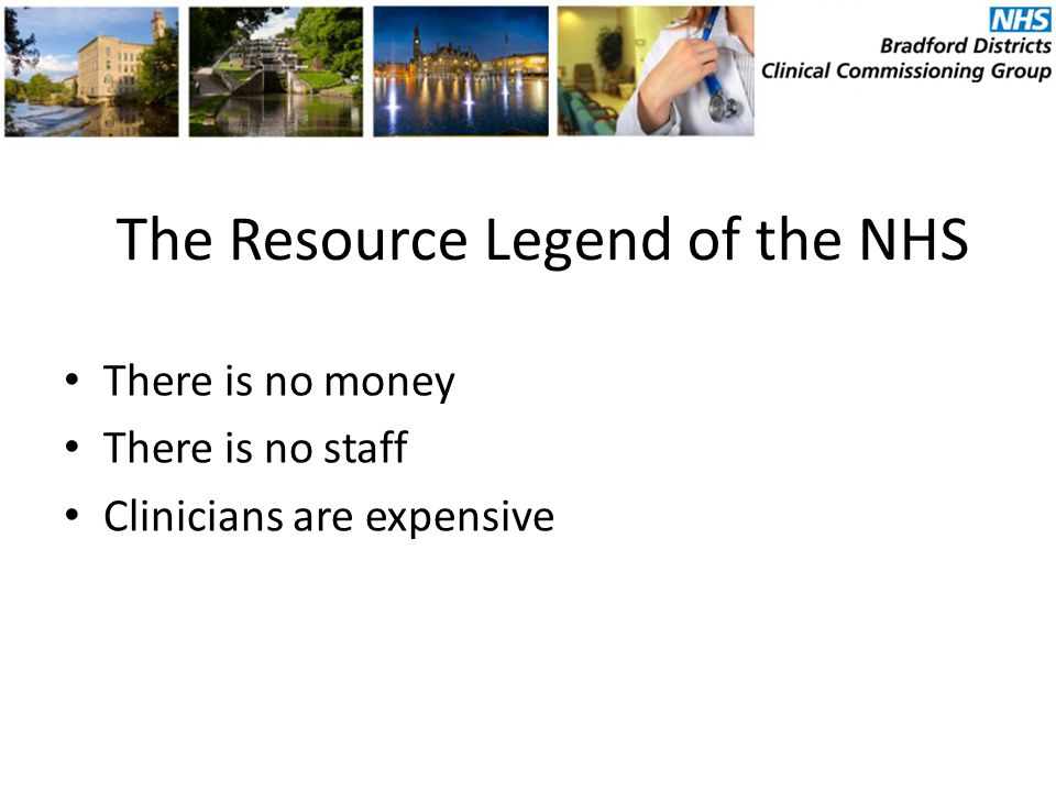 The Resource Legend of the NHS There is no money There is no staff Clinicians are expensive