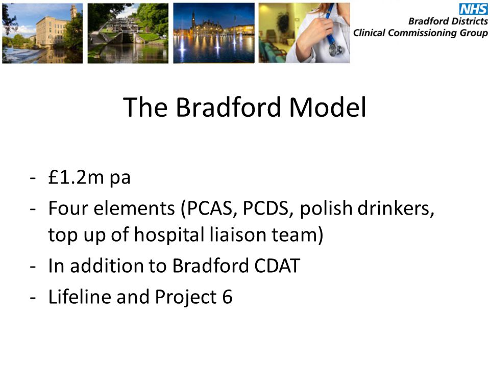 The Bradford Model -£1.2m pa -Four elements (PCAS, PCDS, polish drinkers, top up of hospital liaison team) -In addition to Bradford CDAT -Lifeline and