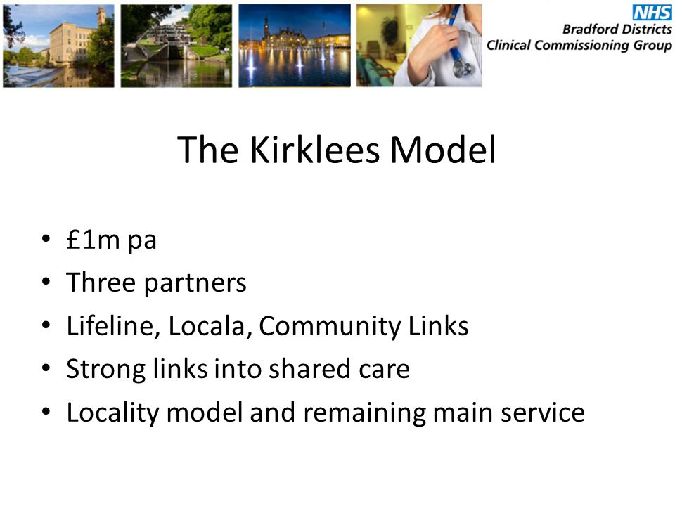 The Kirklees Model £1m pa Three partners Lifeline, Locala, Community Links Strong links into shared care Locality model and remaining main service