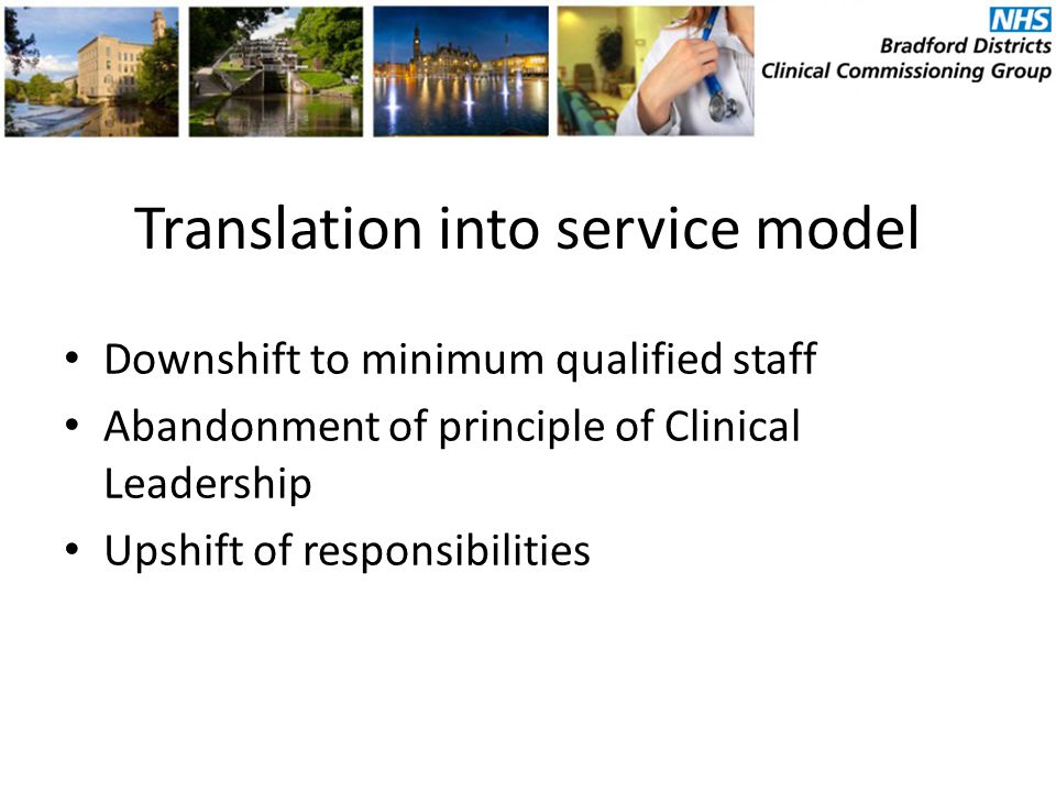 Translation into service model Downshift to minimum qualified staff Abandonment of principle of Clinical Leadership Upshift of responsibilities