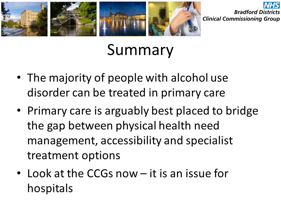 Summary The majority of people with alcohol use disorder can be treated in primary care Primary care is arguably best placed to bridge the gap between physical health need management, accessibility and specialist treatment options Look at the CCGs now – it is an issue for hospitals