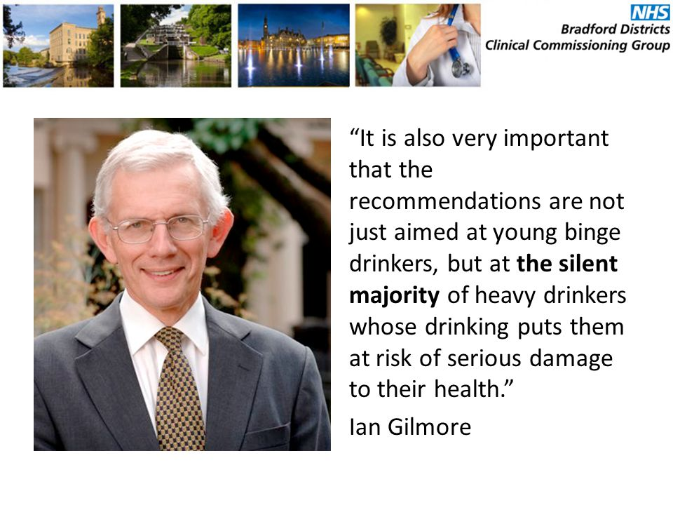 It is also very important that the recommendations are not just aimed at young binge drinkers, but at the silent majority of heavy drinkers whose drinking puts them at risk of serious damage to their health. Ian Gilmore
