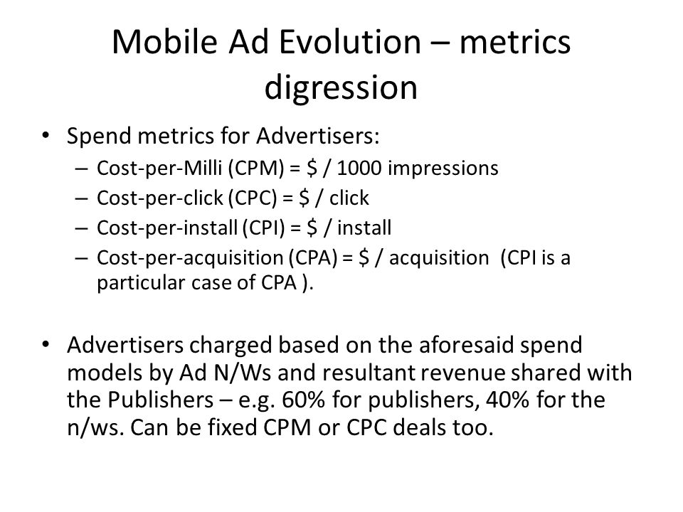 Mobile Ad Evolution – metrics digression Spend metrics for Advertisers: – Cost-per-Milli (CPM) = $ / 1000 impressions – Cost-per-click (CPC) = $ / click – Cost-per-install (CPI) = $ / install – Cost-per-acquisition (CPA) = $ / acquisition (CPI is a particular case of CPA ).