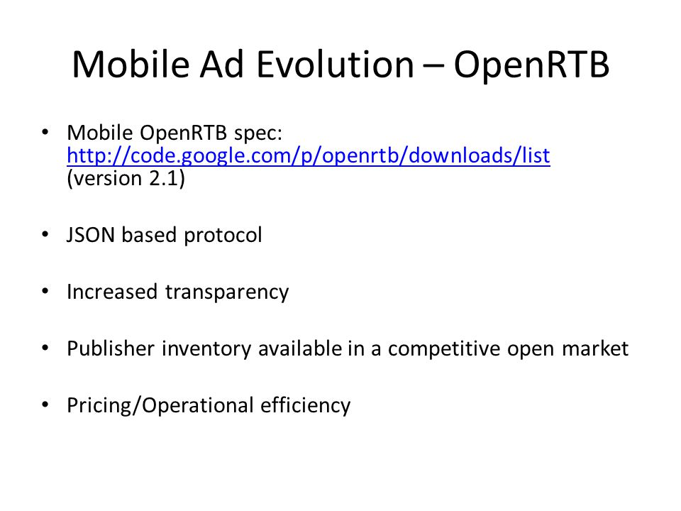 Mobile Ad Evolution – OpenRTB Mobile OpenRTB spec: http://code.google.com/p/openrtb/downloads/list (version 2.1) http://code.google.com/p/openrtb/downloads/list JSON based protocol Increased transparency Publisher inventory available in a competitive open market Pricing/Operational efficiency