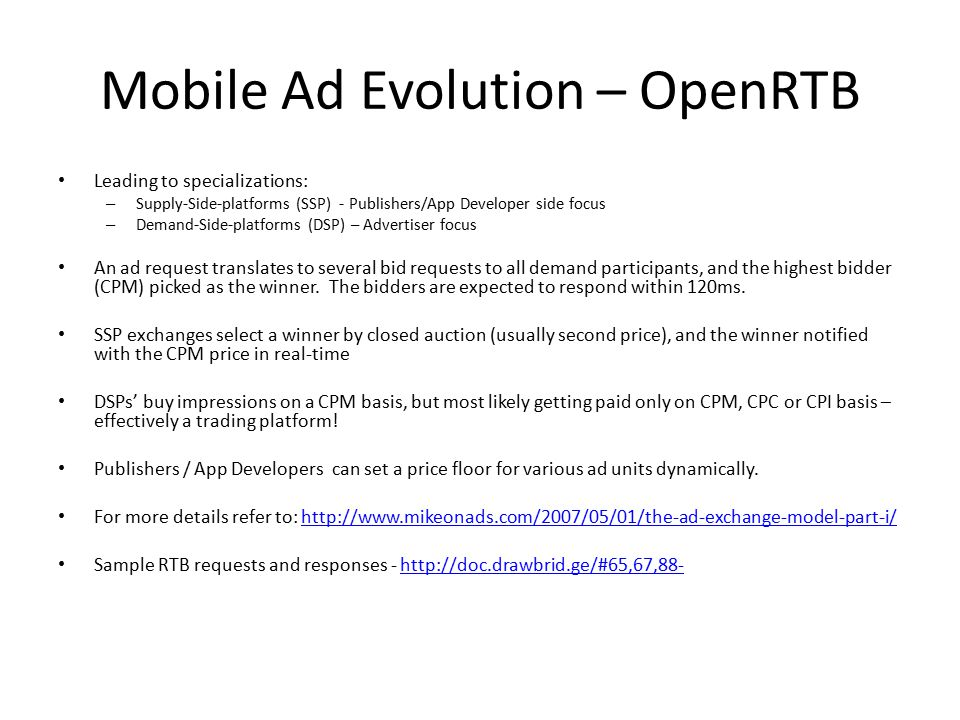 Mobile Ad Evolution – OpenRTB Leading to specializations: – Supply-Side-platforms (SSP) - Publishers/App Developer side focus – Demand-Side-platforms (DSP) – Advertiser focus An ad request translates to several bid requests to all demand participants, and the highest bidder (CPM) picked as the winner.