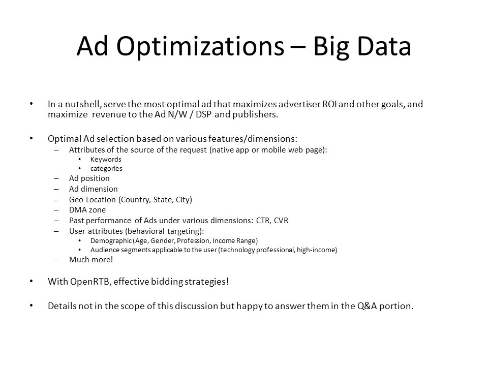 Ad Optimizations – Big Data In a nutshell, serve the most optimal ad that maximizes advertiser ROI and other goals, and maximize revenue to the Ad N/W / DSP and publishers.