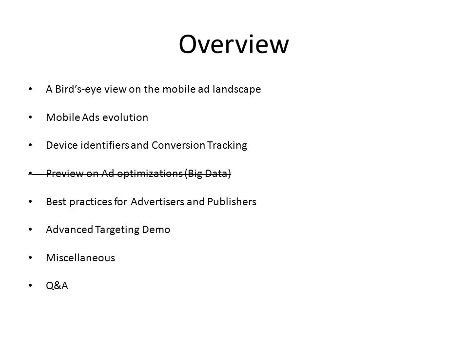 Overview A Bird's-eye view on the mobile ad landscape Mobile Ads evolution Device identifiers and Conversion Tracking Preview on Ad optimizations (Big Data) Best practices for Advertisers and Publishers Advanced Targeting Demo Miscellaneous Q&A