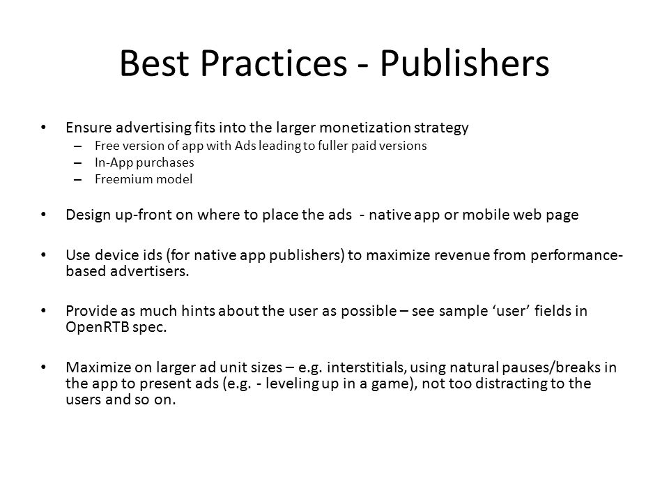 Best Practices - Publishers Ensure advertising fits into the larger monetization strategy – Free version of app with Ads leading to fuller paid versions – In-App purchases – Freemium model Design up-front on where to place the ads - native app or mobile web page Use device ids (for native app publishers) to maximize revenue from performance- based advertisers.
