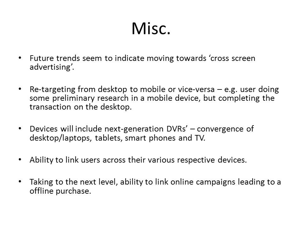 Misc. Future trends seem to indicate moving towards 'cross screen advertising'.