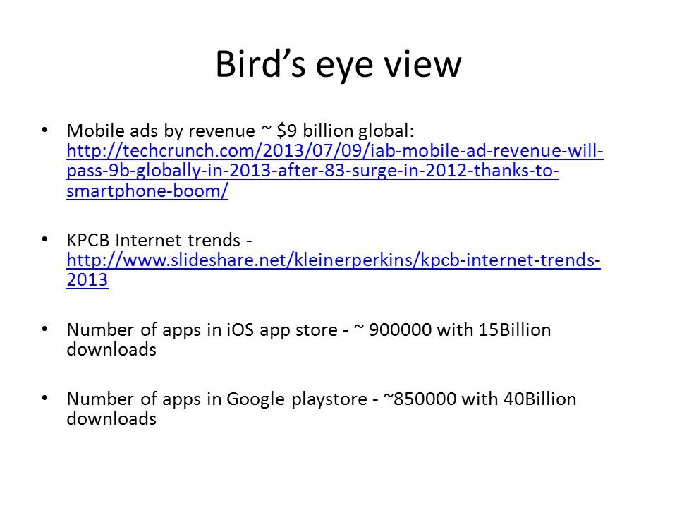 Bird's eye view Mobile ads by revenue ~ $9 billion global: http://techcrunch.com/2013/07/09/iab-mobile-ad-revenue-will- pass-9b-globally-in-2013-after-83-surge-in-2012-thanks-to- smartphone-boom/ http://techcrunch.com/2013/07/09/iab-mobile-ad-revenue-will- pass-9b-globally-in-2013-after-83-surge-in-2012-thanks-to- smartphone-boom/ KPCB Internet trends - http://www.slideshare.net/kleinerperkins/kpcb-internet-trends- 2013 http://www.slideshare.net/kleinerperkins/kpcb-internet-trends- 2013 Number of apps in iOS app store - ~ 900000 with 15Billion downloads Number of apps in Google playstore - ~850000 with 40Billion downloads