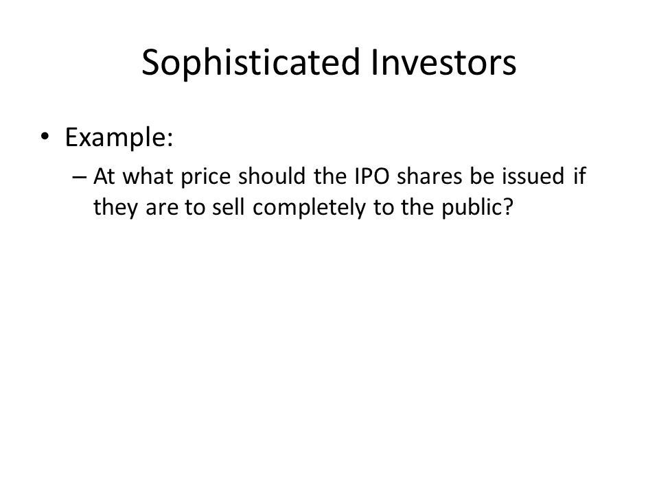 Sophisticated Investors Example: – At what price should the IPO shares be issued if they are to sell completely to the public?