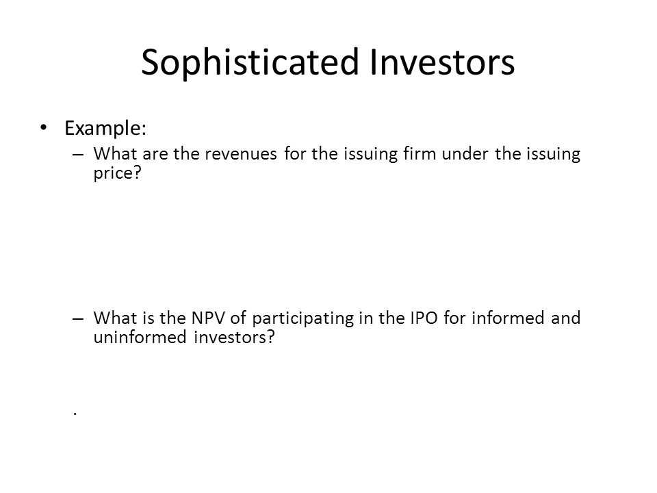 Sophisticated Investors Example: – What are the revenues for the issuing firm under the issuing price? – What is the NPV of participating in the IPO f
